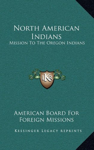 North American Indians: Mission to the Oregon Indians: Choctaws, Cherokees, Pawnees, Sioux, Ojibwas, Stockbridge Indians, New York Indians, an