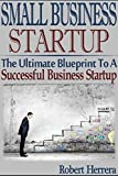 img - for Small Business Startup: The Ultimate Blueprint To A Successful Business Startup (Small business startup, business startup, startup business, start up, ... profitable business, start a business) book / textbook / text book