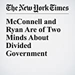 McConnell and Ryan Are of Two Minds About Divided Government   Carl Hulse