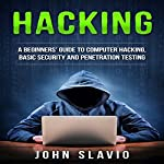 Hacking: A Beginners' Guide to Computer Hacking, Basic Security and Penetration Testing | John Slavio