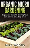 Organic Micro Gardening : Beginners Guide To Growing Your Own Garden On A Tiny Space