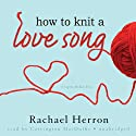 How to Knit a Love Song: A Cypress Hollow Yarn, Book 1 (       UNABRIDGED) by Rachael Herron Narrated by Carrington MacDuffie