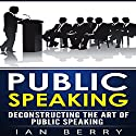 Public Speaking: Deconstructing the Art of Public Speaking Audiobook by Ian Berry Narrated by Forris Day Jr