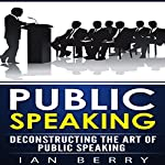 Public Speaking: Deconstructing the Art of Public Speaking | Ian Berry