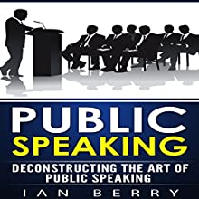Public Speaking: Deconstructing the Art of Public Speaking | Livre audio Auteur(s) : Ian Berry Narrateur(s) : Forris Day Jr