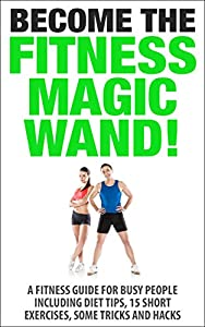 Become the Fitness Magic Wand: A Short Guide Including Diet Tips, 15 Short Exercises, Some Tricks and Hacks