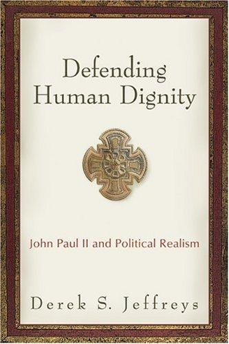 Defending Human Dignity: John Paul II and Political Realism, DEREK S. JEFFREYS