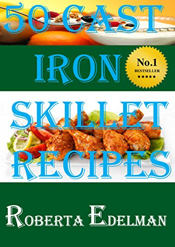 50 CAST IRON SKILLET RECIPES (Cast Iron Skillet and Dutch Oven Recipes) by ROBERTA EDELMAN