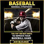Baseball: Baseball Strategies: The Top 100 Best Ways to Improve Your Baseball Game   Ace McCloud
