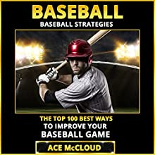 Baseball: Baseball Strategies: The Top 100 Best Ways to Improve Your Baseball Game (       UNABRIDGED) by Ace McCloud Narrated by Joshua Mackey