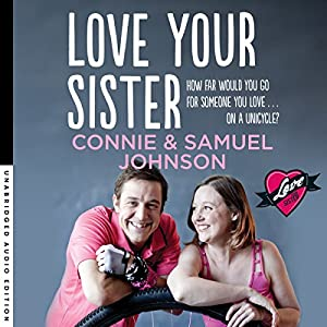 Love Your Sister: A Searingly Honest and Inspiring Memoir of Family, Love and Unicycles (       UNABRIDGED) by Connie Johnson, Samuel Johnson Narrated by Connie Johnson, Samuel Johnson
