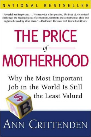 The Price of Motherhood: Why the Most Important Job in the World is Still the Least Valued, Ann Crittenden