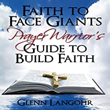 Faith to Face Giants: Prayer Warrior's Guide to Build Faith (       UNABRIDGED) by Glenn Langohr Narrated by Glenn Langohr
