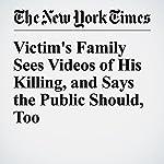 Victim's Family Sees Videos of His Killing, and Says the Public Should, Too   Alan Blinder,Niraj Chokshi,Richard Pérez Pena