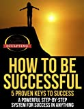 How To Be Successful - 5 Proven Keys To Success (Success Sculpting Coach Series Book 6)