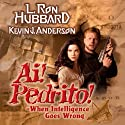 Ai! Pedrito!: When Intelligence Goes Wrong (       UNABRIDGED) by L. Ron Hubbard, Kevin J. Anderson Narrated by Enn Reitel, Jim Meskimen, Phil Proctor, Marisol Nichols, Tait Ruppert, Corey Burton, Christina Huntington