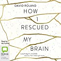 How I Rescued My Brain (       UNABRIDGED) by David Roland Narrated by David Roland