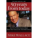 The Way We Will Be 50 Years from Today: 60 Of The World's Greatest Minds Share Their Visions of the Next Half-Century ~ Mike Wallace
