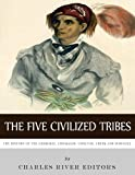 The Five Civilized Tribes: The History of the Cherokee, Chickasaw, Choctaw, Creek, and Seminole