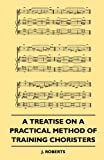 A Treatise On A Practical Method Of Training Choristers (1445503611) by Roberts, J.