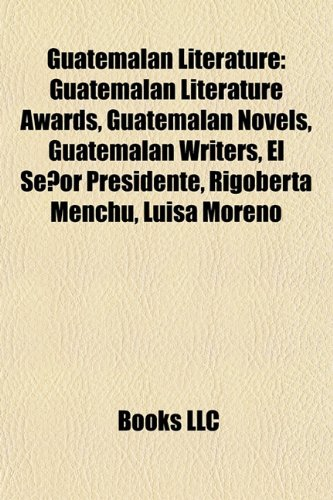 Guatemalan Literature: Guatemalan Literature Awards, Guatemalan Novels, Guatemalan Writers, El Señor Presidente, Rigoberta Menchú, Luisa Moreno
