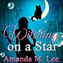 Witching on a Star: Wicked Witches of the Midwest, Book 4 Audiobook by Amanda M. Lee Narrated by  Aris