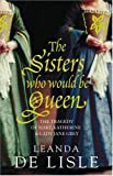 Sisters Who Would Be Queen: Katherine Mary And Lady Jane Grey - A Tudor Tragedy