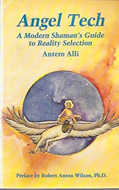 Angel Tech: A Modern Shamans Guide to Reality Selection Antero Alli