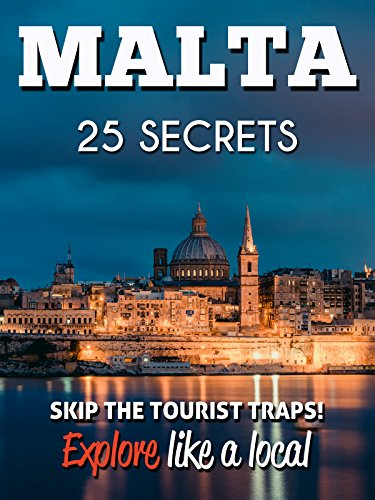 MALTA 25 Secrets - The Locals Travel Guide  For Your Trip to Malta  2016: Skip the tourist traps and explore like a local : Where to Go, Eat & Party in Malta (English Edition)