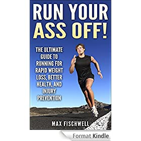 Run Your Ass Off!: The Ultimate Guide to Running For Rapid Weight Loss, Better Health, and Injury Prevention (English Edition)