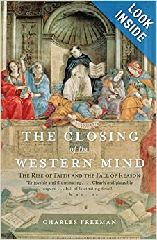 The Closing of the Western Mind: The Rise of Faith and the Fall of Reason by Charles Freeman