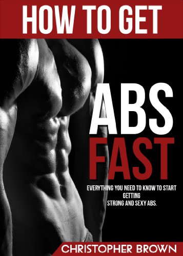 How to get ABS Fast: Everything you need to know to start getting strong and sexy ABS (All you need to know to have a perfect body)