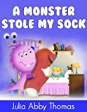 Childrens Book: A Monster Stole My Sock (A Funny And Beautifully Illustrated Childrens Bedtime Rhyming Picture Book For Ages 2-8)