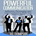 Powerful Communication: Influence, Persuasion and Communication Skills You Need to Have Audiobook by Ric Thompson Narrated by Daniel Penz