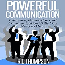 Powerful Communication: Influence, Persuasion and Communication Skills You Need to Have (       UNABRIDGED) by Ric Thompson Narrated by Daniel Penz