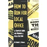 How to Run for Local Office : A Complete, Step-By-Step Guide that Will Take You Through the Entire Process of Running and Winning a Local Election ~ Robert J. Thomas