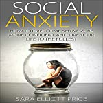 Social Anxiety: How to Overcome Shyness, Be More Confident, and Live Your Life to the Fullest | Sara Elliott Price
