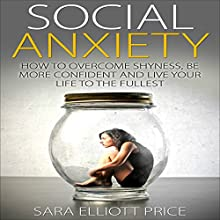 Social Anxiety: How to Overcome Shyness, Be More Confident, and Live Your Life to the Fullest (       UNABRIDGED) by Sara Elliott Price Narrated by Angel Clark