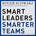 Smart Leaders, Smarter Teams: How You and Your Team Get Unstuck to Get Results (       UNABRIDGED) by Roger M. Schwarz Narrated by Roger M. Schwarz