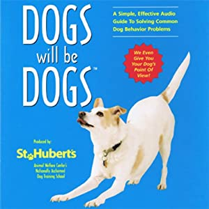 Dogs Will be Dogs: A Simple, Effective Audio Guide to Solving Common Dog Behavior Problems | [St. Hubert's Animal Welfare Center]