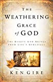 The Weathering Grace of God: The Beauty God Brings from Life's Upheavals (1569552215) by Ken Gire
