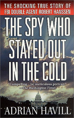The Spy Who Stayed Out in the Cold: The Secret Life of FBI Double Agent Robert Hanssen, Adrian Havill