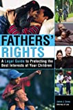 Fathers Rights: A Legal Guide to Protecting the Best Interests of Your Children
