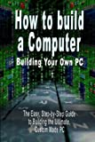 img - for How to build a Computer: Building Your Own PC - The Easy, Step-by-Step Guide to Building the Ultimate, Custom Made PC book / textbook / text book