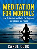 Meditation For Mortals: How To Meditate and Relax For Beginners and Stressed Out People (Meditation Books for Beginners)