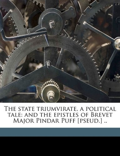 The state triumvirate, a political tale: and the epistles of Brevet Major Pindar Puff [pseud.] ..