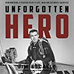 Unforgotten Hero: Remembering a Fighter Pilot's Life, War and Ultimate Sacrifice | Jim Escalle