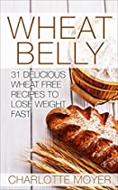 Wheat Belly: Weight Loss: 31 Delicious Wheat Free Recipes To Lose Weight Fast (healthy, Low Carb, Grain Free, Slow Cooker) (gluten Free, Low Fat, Quick & Easy)