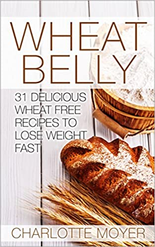Wheat Belly: 31 Delicious Wheat Free Recipes to Lose Weight Fast (Wheat Belly Diet, For Beginners, Weight Loss, Cookbook)