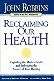Reclaiming Our Health: Exploding the Medical Myth and Embracing the Source of True Healing (0915811693) by Robbins, John